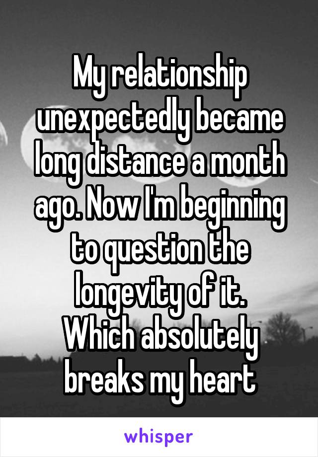My relationship unexpectedly became long distance a month ago. Now I'm beginning to question the longevity of it. Which absolutely breaks my heart