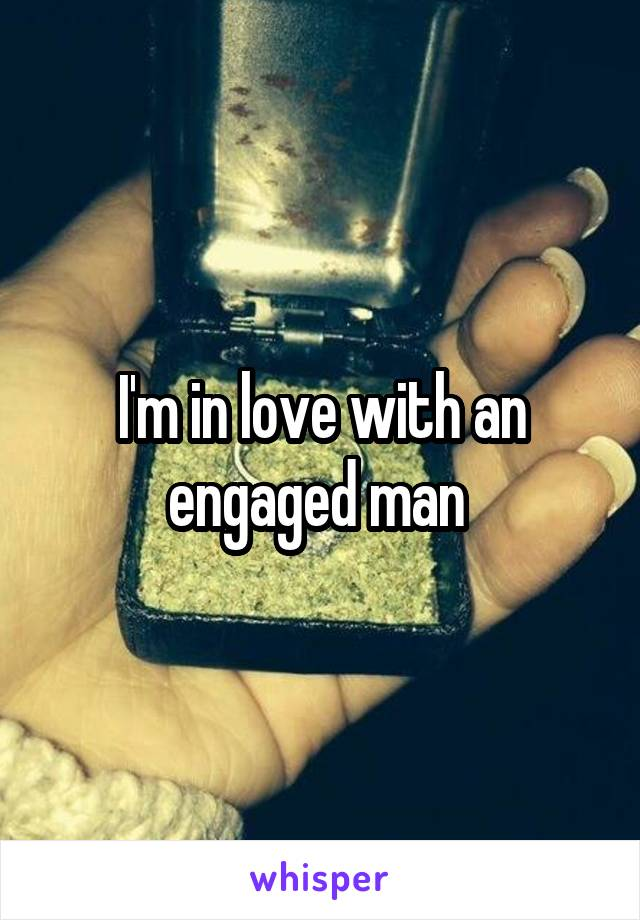 I'm in love with an engaged man