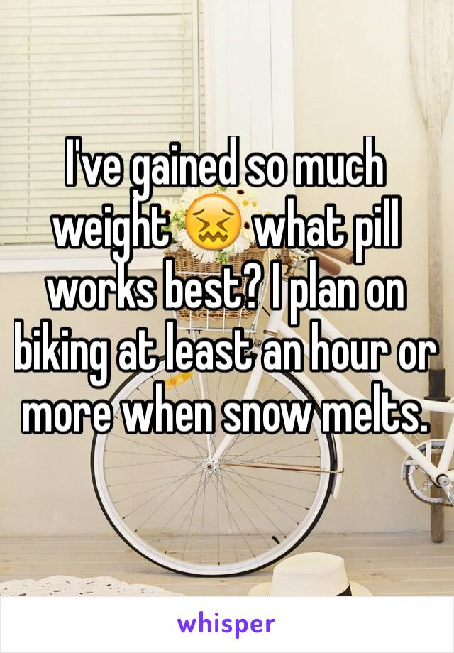 I've gained so much weight 😖 what pill works best? I plan on biking at least an hour or more when snow melts.