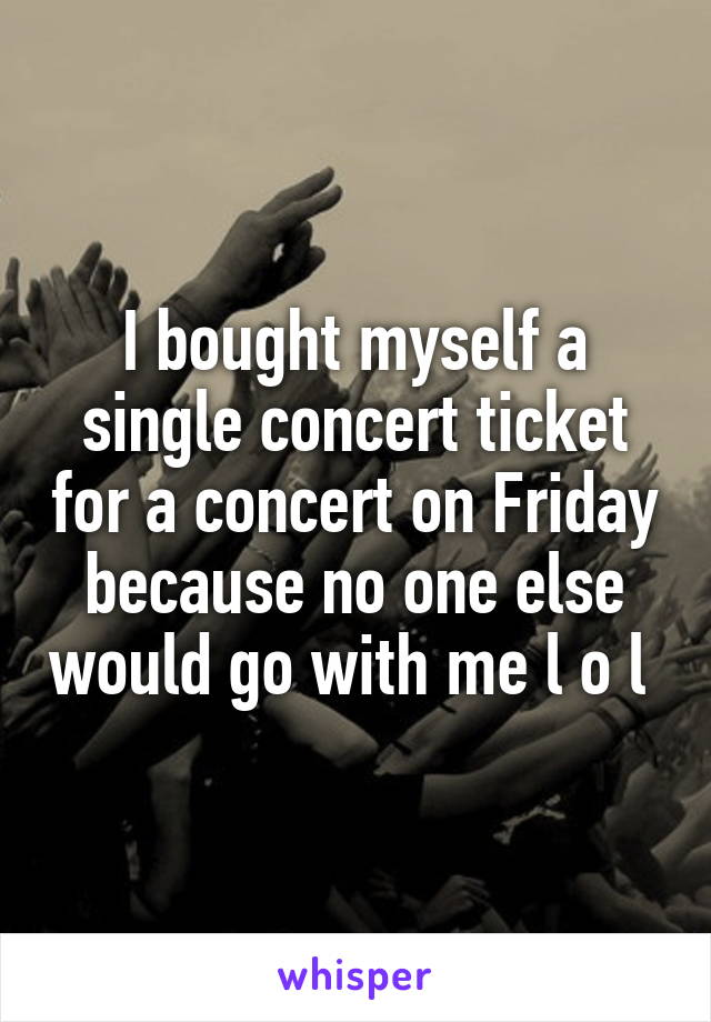 I bought myself a single concert ticket for a concert on Friday because no one else would go with me l o l