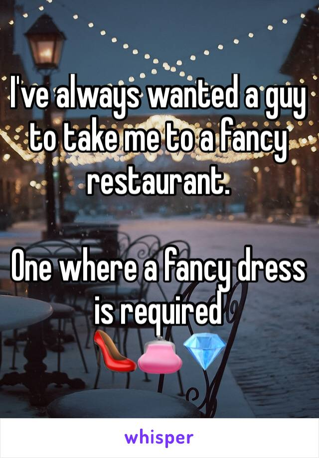 I've always wanted a guy to take me to a fancy restaurant.  One where a fancy dress is required 👠👛💎