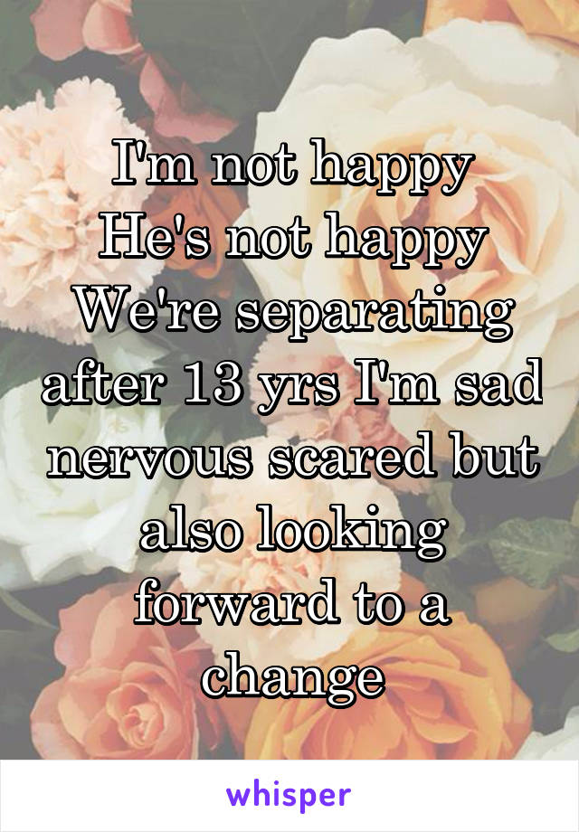 I'm not happy He's not happy We're separating after 13 yrs I'm sad nervous scared but also looking forward to a change