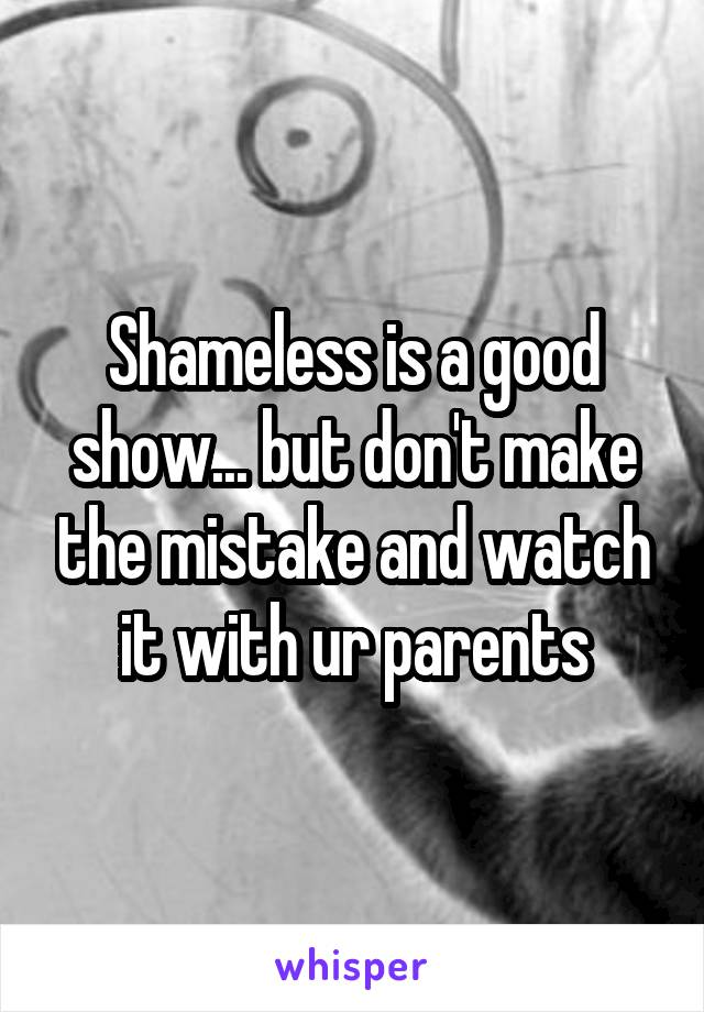 Shameless is a good show... but don't make the mistake and watch it with ur parents