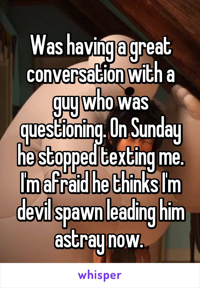 Was having a great conversation with a guy who was questioning. On Sunday he stopped texting me. I'm afraid he thinks I'm devil spawn leading him astray now.