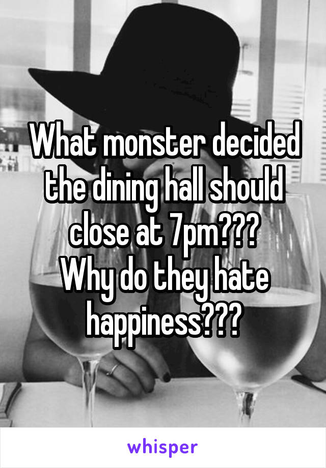 What monster decided the dining hall should close at 7pm??? Why do they hate happiness???