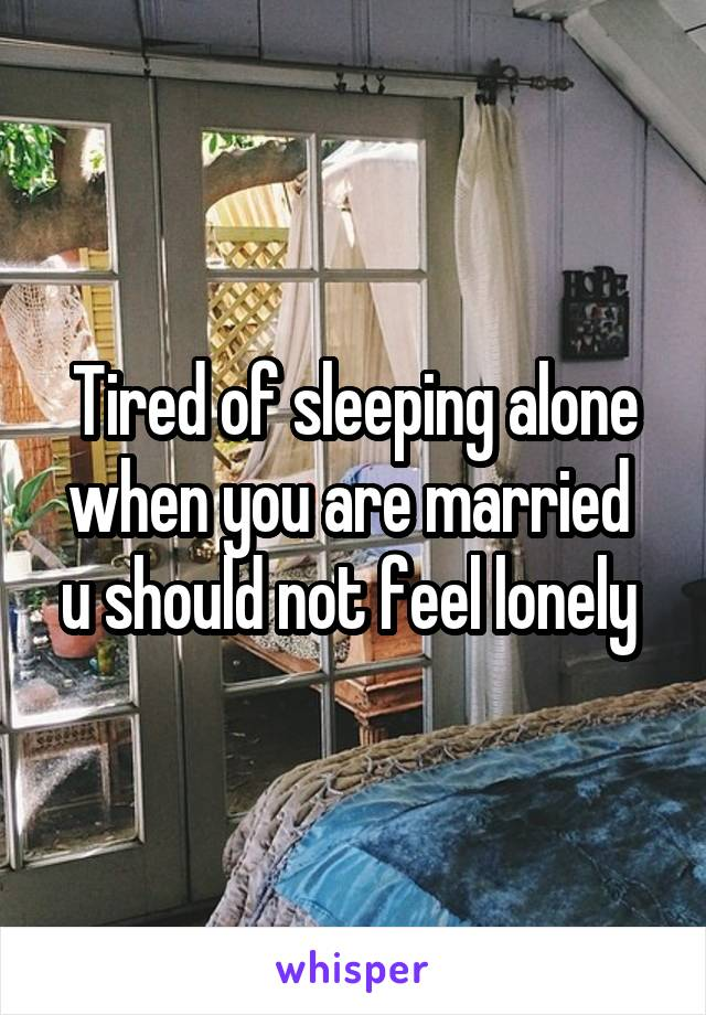 Tired of sleeping alone when you are married  u should not feel lonely