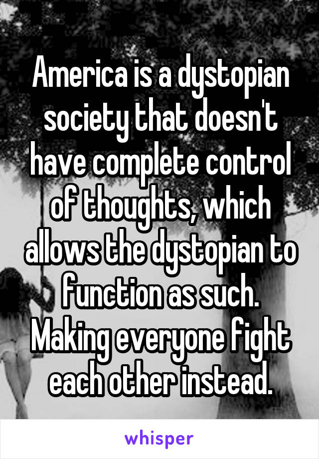 America is a dystopian society that doesn't have complete control of thoughts, which allows the dystopian to function as such. Making everyone fight each other instead.
