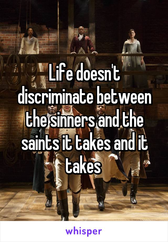 Life doesn't discriminate between the sinners and the saints it takes and it takes