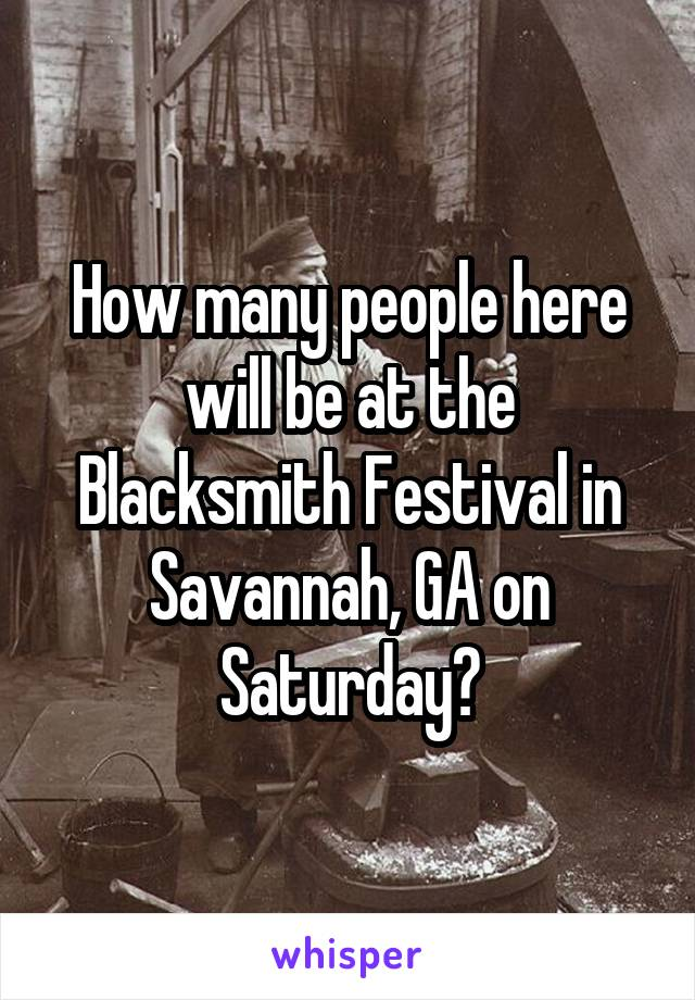 How many people here will be at the Blacksmith Festival in Savannah, GA on Saturday?