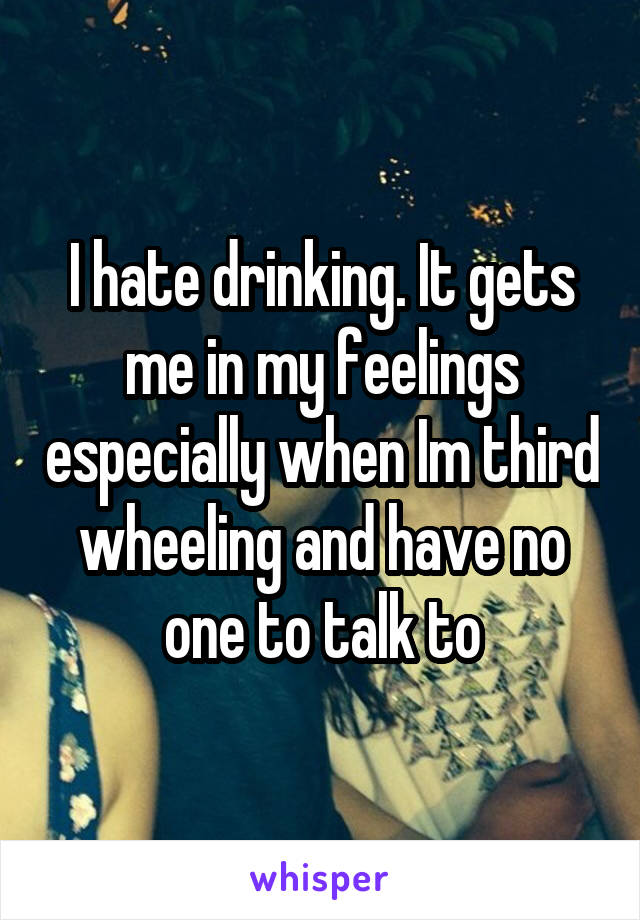 I hate drinking. It gets me in my feelings especially when Im third wheeling and have no one to talk to
