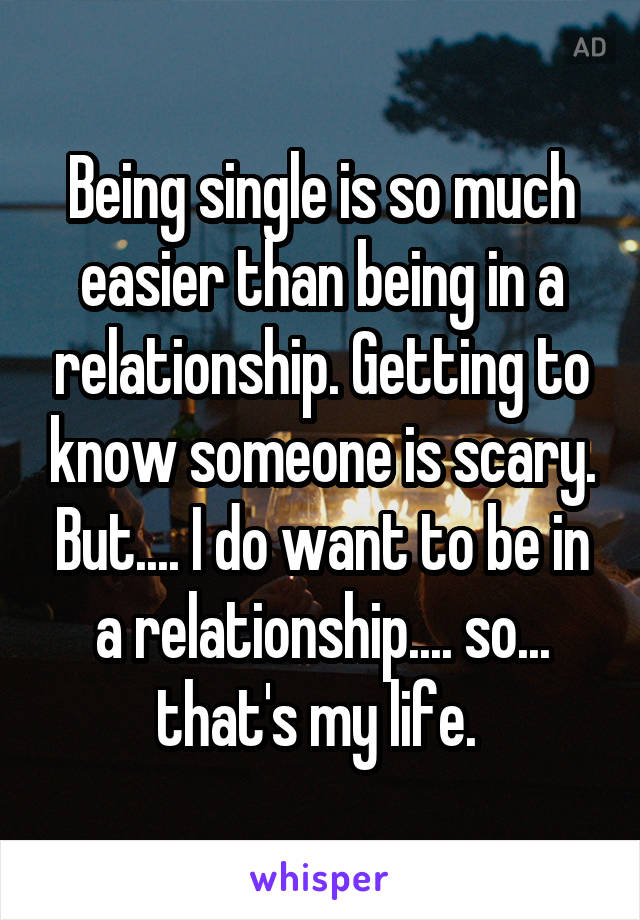 Being single is so much easier than being in a relationship. Getting to know someone is scary. But.... I do want to be in a relationship.... so... that's my life.