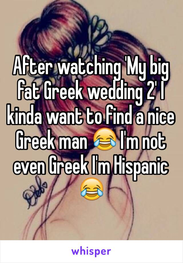 After watching 'My big fat Greek wedding 2' I kinda want to find a nice Greek man 😂 I'm not even Greek I'm Hispanic 😂