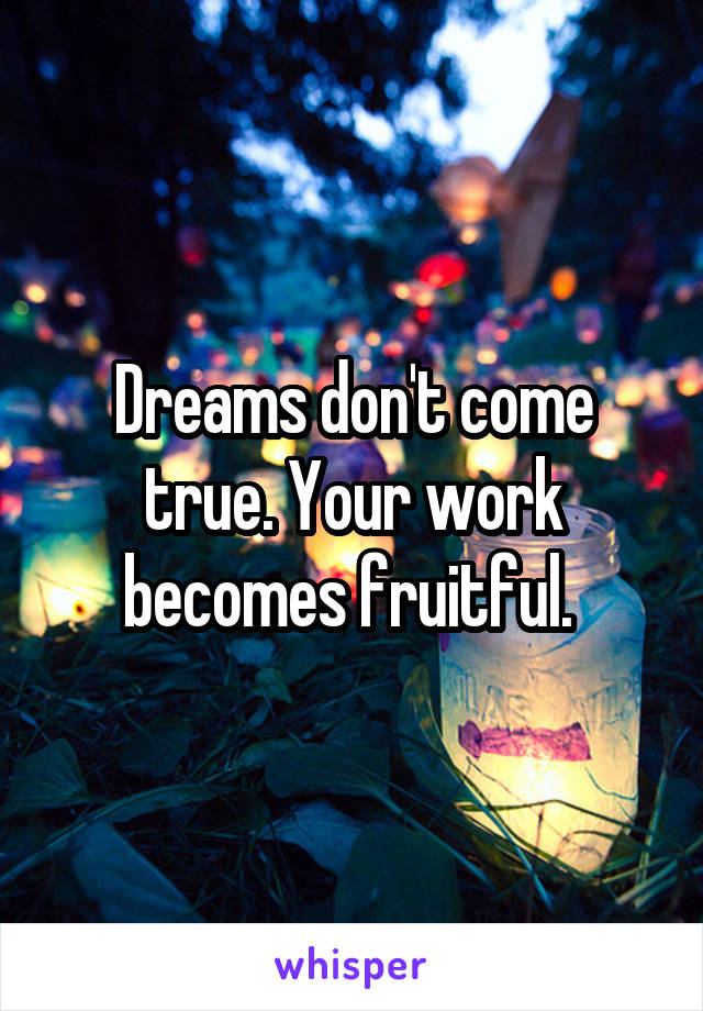Dreams don't come true. Your work becomes fruitful.