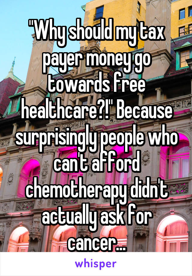 """""""Why should my tax payer money go towards free healthcare?!"""" Because surprisingly people who can't afford chemotherapy didn't actually ask for cancer..."""