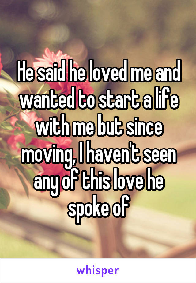 He said he loved me and wanted to start a life with me but since moving, I haven't seen any of this love he spoke of
