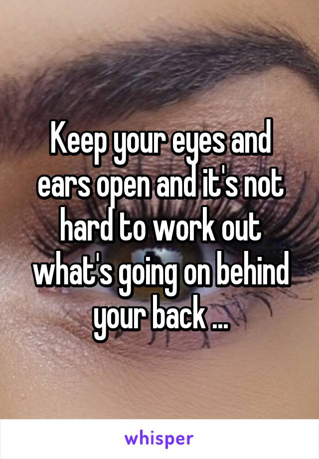 Keep your eyes and ears open and it's not hard to work out what's going on behind your back ...