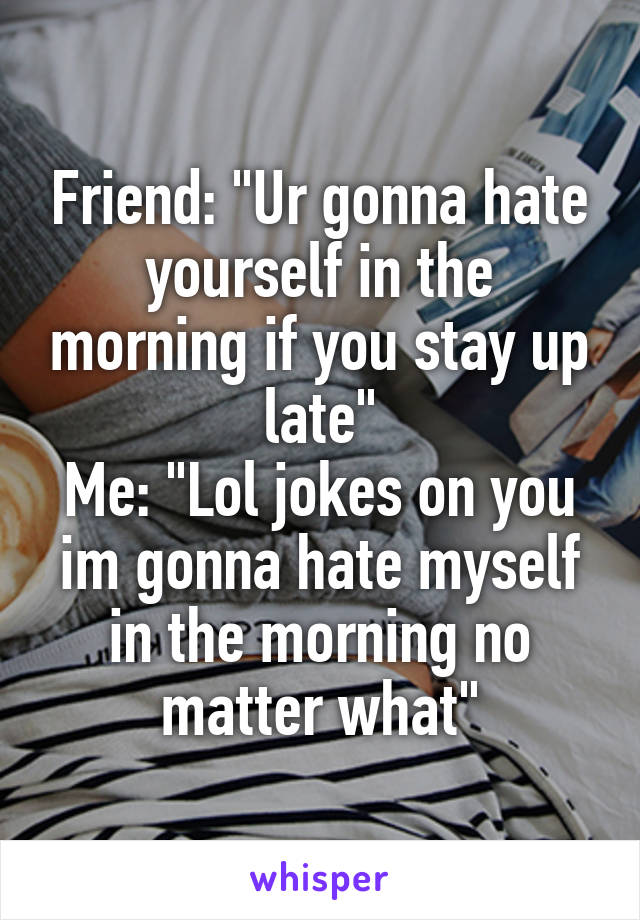 """Friend: """"Ur gonna hate yourself in the morning if you stay up late"""" Me: """"Lol jokes on you im gonna hate myself in the morning no matter what"""""""