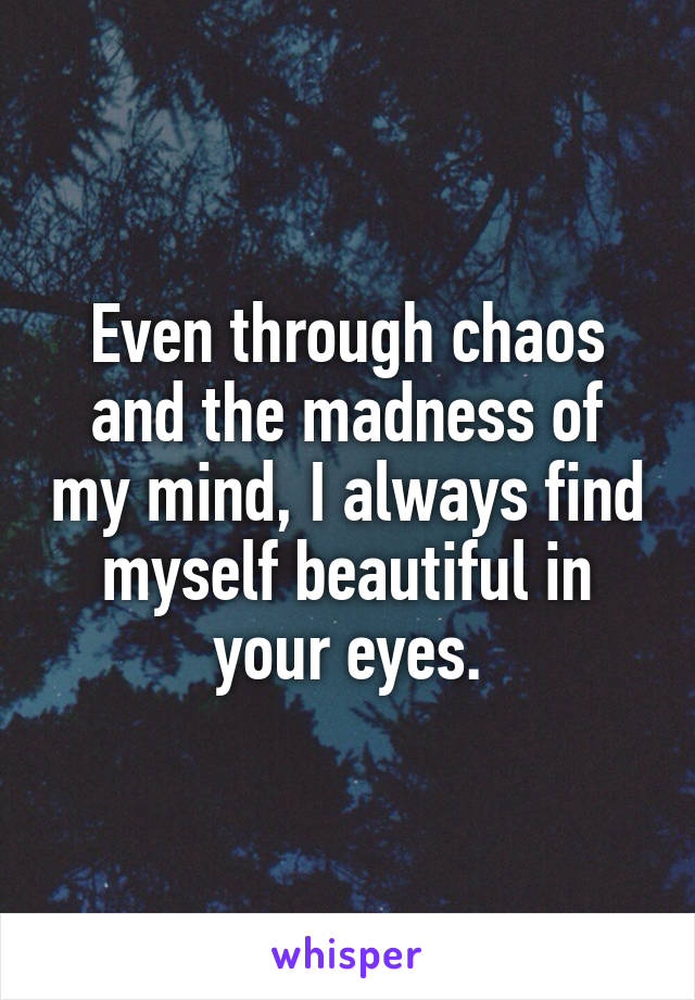 Even through chaos and the madness of my mind, I always find myself beautiful in your eyes.