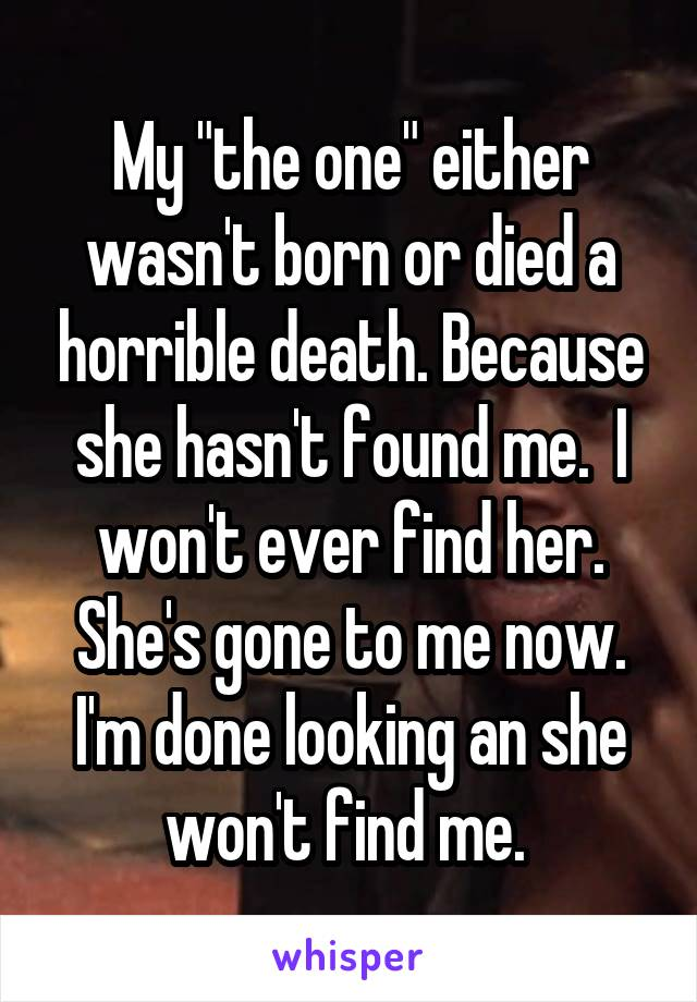 "My ""the one"" either wasn't born or died a horrible death. Because she hasn't found me.  I won't ever find her. She's gone to me now. I'm done looking an she won't find me."