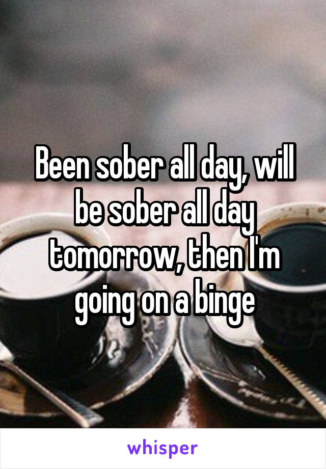 Been sober all day, will be sober all day tomorrow, then I'm going on a binge