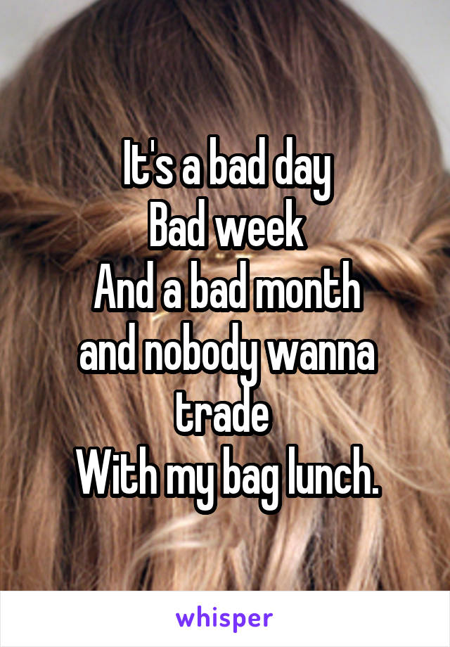 It's a bad day Bad week And a bad month and nobody wanna trade  With my bag lunch.