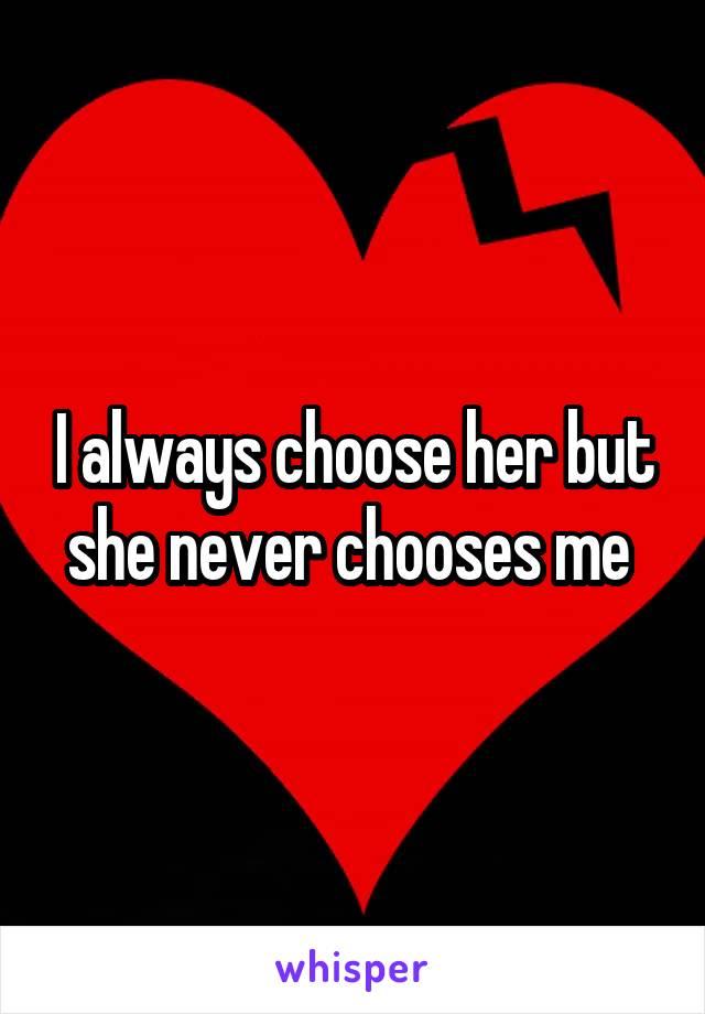 I always choose her but she never chooses me