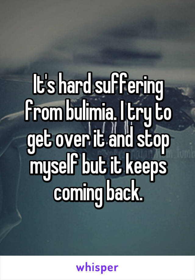 It's hard suffering from bulimia. I try to get over it and stop myself but it keeps coming back.