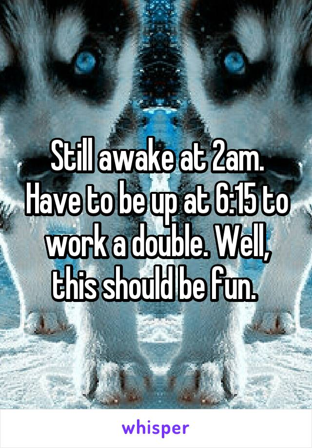 Still awake at 2am. Have to be up at 6:15 to work a double. Well, this should be fun.