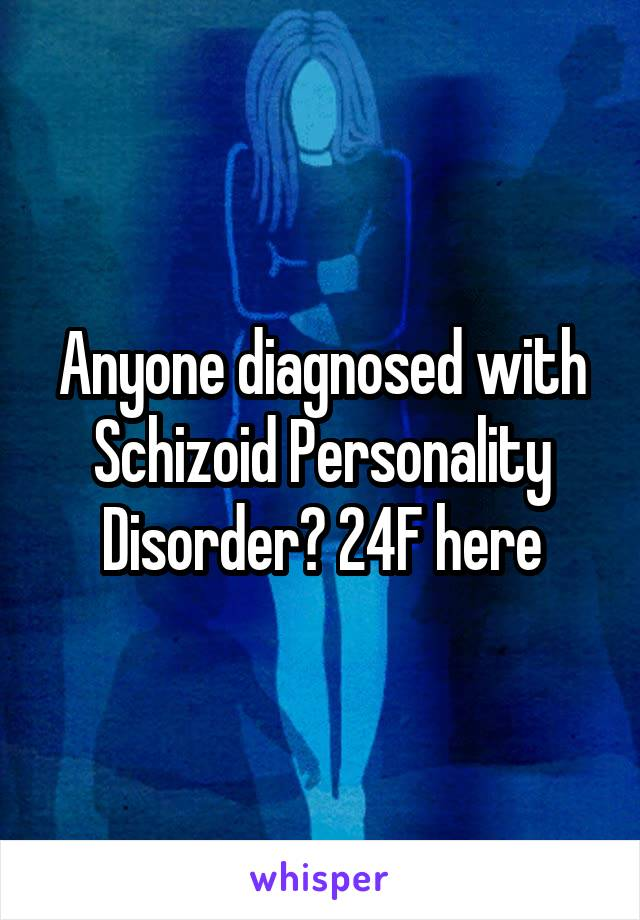 Anyone diagnosed with Schizoid Personality Disorder? 24F here