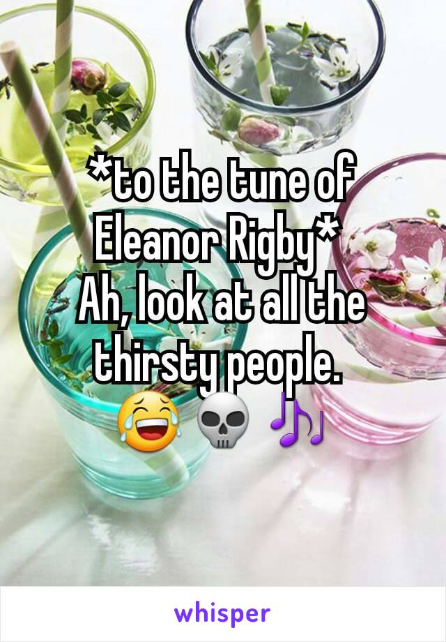 *to the tune of Eleanor Rigby*  Ah, look at all the thirsty people.  😂💀🎶