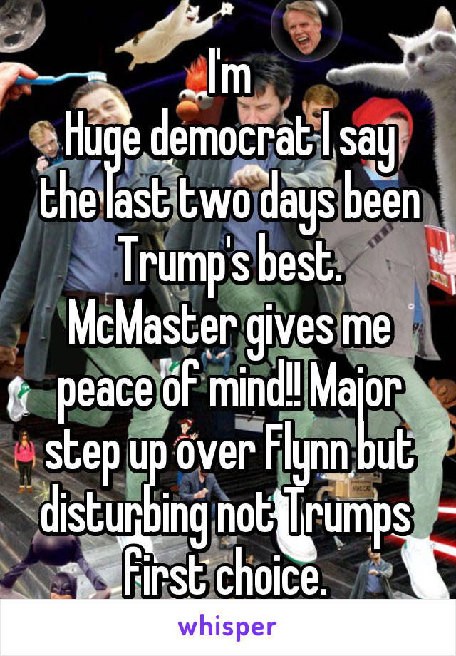 I'm Huge democrat I say the last two days been Trump's best. McMaster gives me peace of mind!! Major step up over Flynn but disturbing not Trumps  first choice.