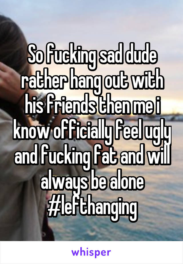 So fucking sad dude rather hang out with his friends then me i know officially feel ugly and fucking fat and will always be alone #lefthanging