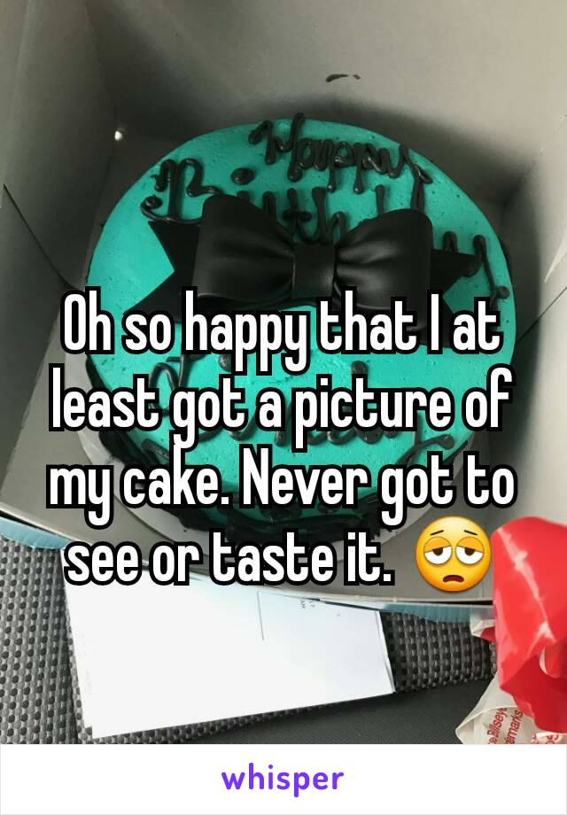 Oh so happy that I at least got a picture of my cake. Never got to see or taste it. 😩