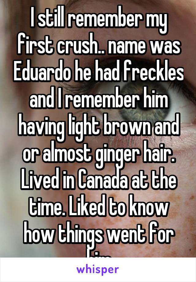 I still remember my first crush.. name was Eduardo he had freckles and I remember him having light brown and or almost ginger hair. Lived in Canada at the time. Liked to know how things went for him