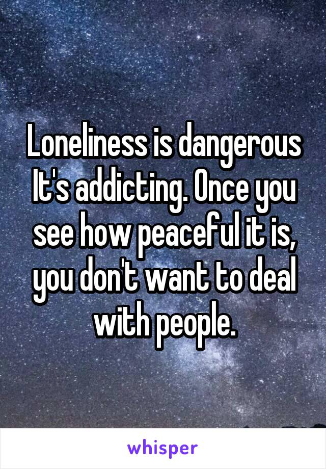 Loneliness is dangerous It's addicting. Once you see how peaceful it is, you don't want to deal with people.