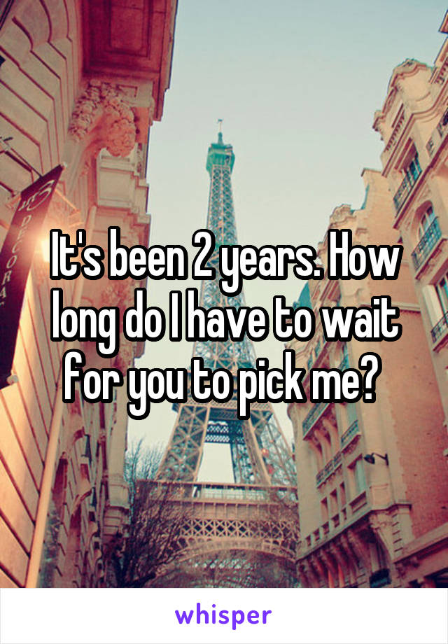 It's been 2 years. How long do I have to wait for you to pick me?
