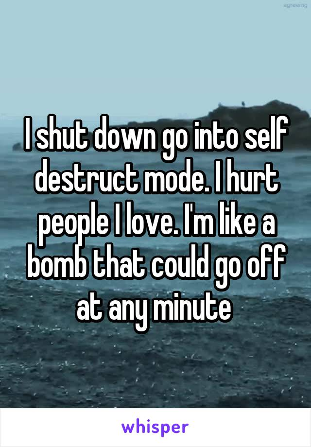 I shut down go into self destruct mode. I hurt people I love. I'm like a bomb that could go off at any minute