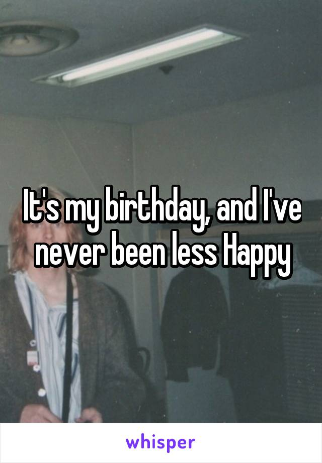 It's my birthday, and I've never been less Happy