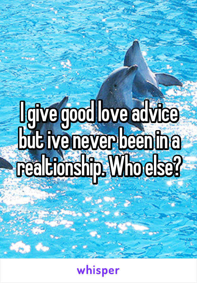 I give good love advice but ive never been in a realtionship. Who else?