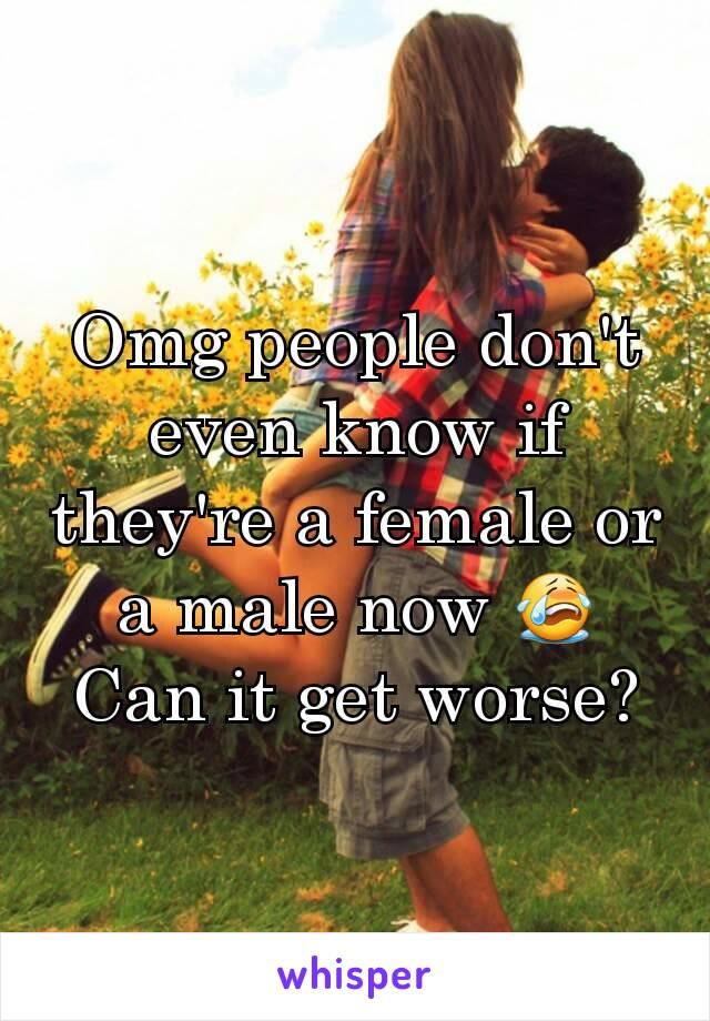 Omg people don't even know if they're a female or a male now 😭 Can it get worse?