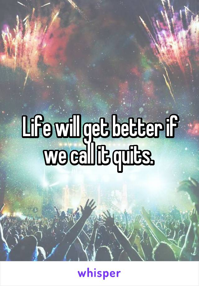 Life will get better if we call it quits.