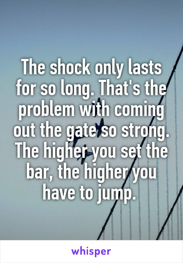 The shock only lasts for so long. That's the problem with coming out the gate so strong. The higher you set the bar, the higher you have to jump.