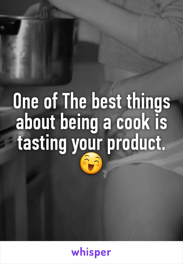 One of The best things about being a cook is tasting your product.😄