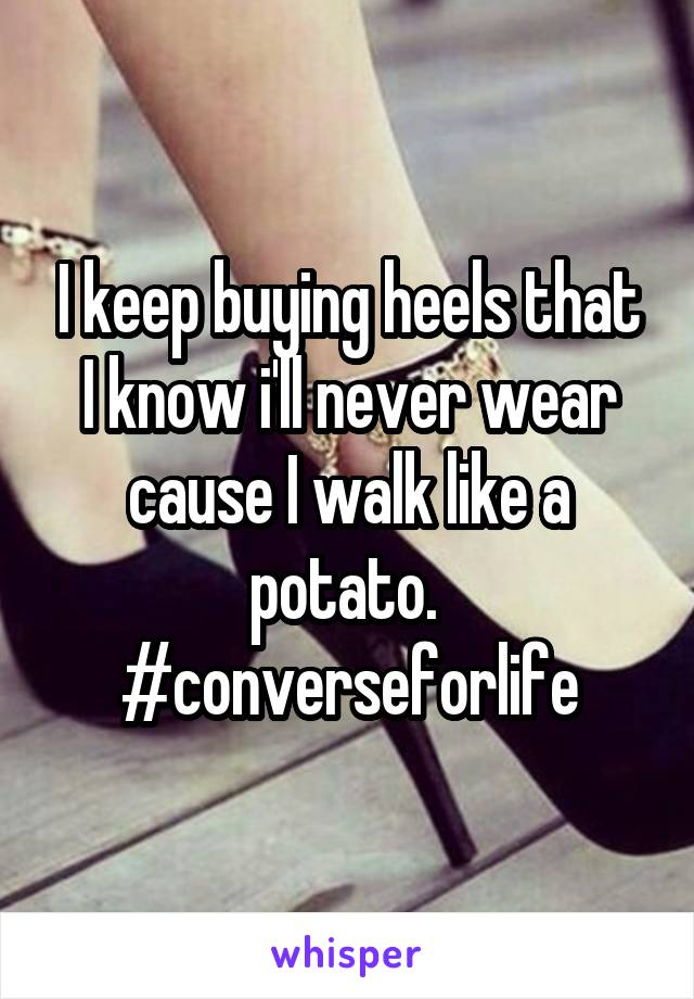 I keep buying heels that I know i'll never wear cause I walk like a potato.  #converseforlife