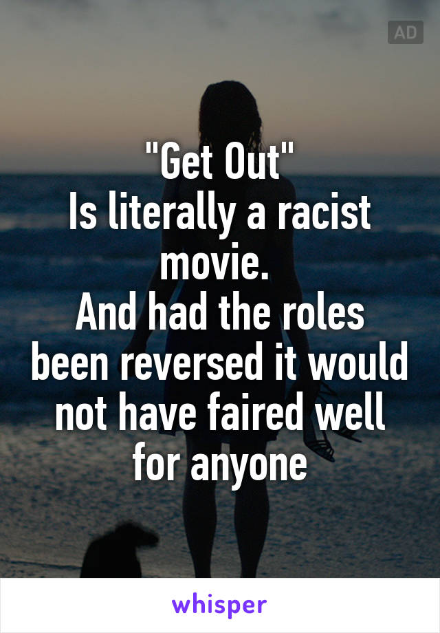 """Get Out"" Is literally a racist movie.  And had the roles been reversed it would not have faired well for anyone"