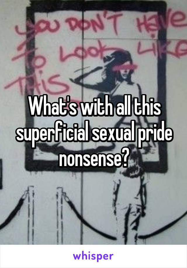 What's with all this superficial sexual pride nonsense?