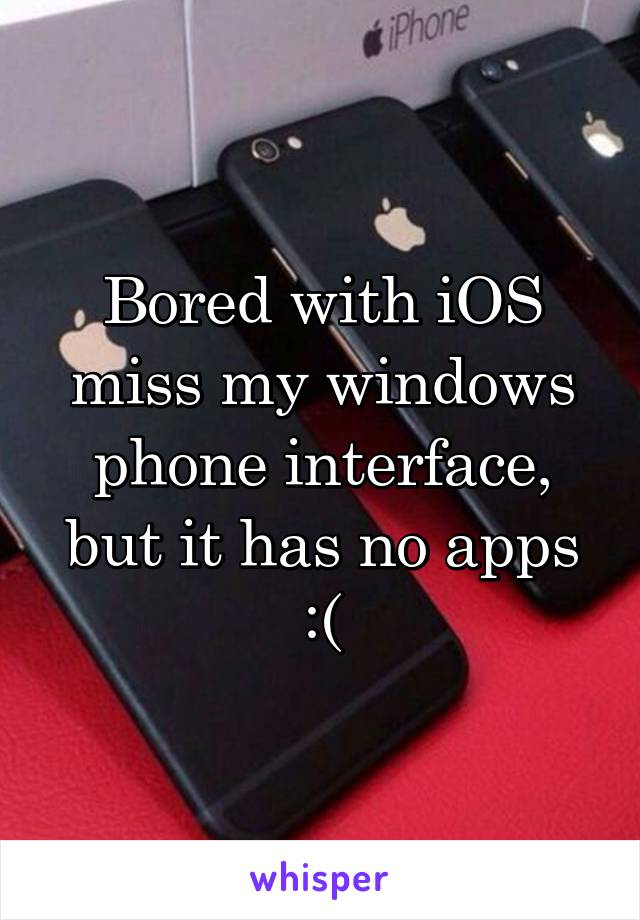 Bored with iOS miss my windows phone interface, but it has no apps :(