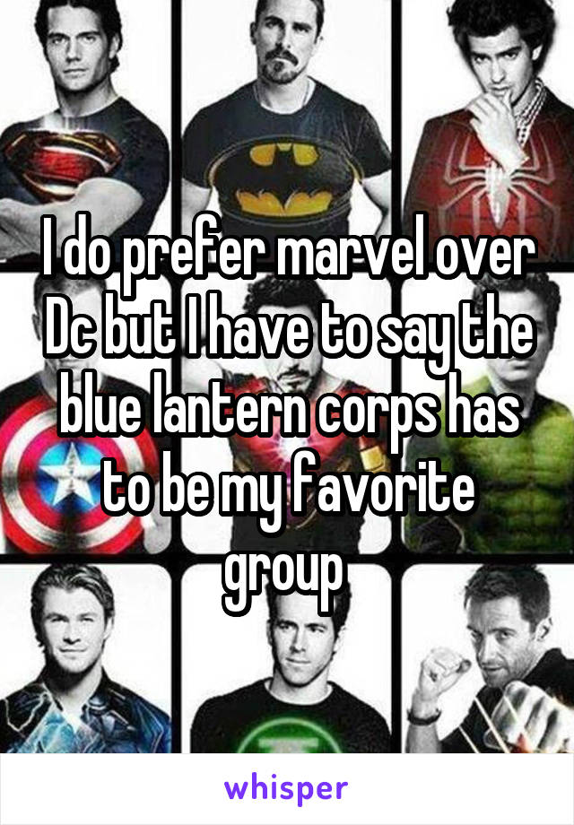I do prefer marvel over Dc but I have to say the blue lantern corps has to be my favorite group