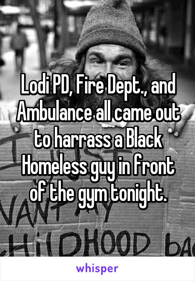 Lodi PD, Fire Dept., and Ambulance all came out to harrass a Black Homeless guy in front of the gym tonight.