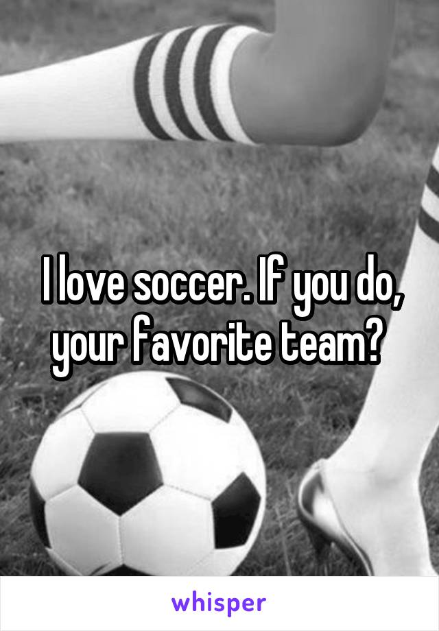 I love soccer. If you do, your favorite team?
